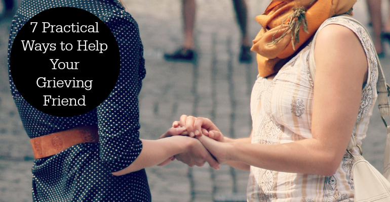 7 Practical Ways to Help Your Grieving Friend